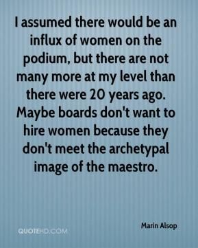 Marin Alsop  - I assumed there would be an influx of women on the podium, but there are not many more at my level than there were 20 years ago. Maybe boards don't want to hire women because they don't meet the archetypal image of the maestro.