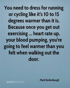 Mark Bedenbaugh  - You need to dress for running or cycling like it's 10 to 15 degrees warmer than it is. Because once you get out exercising ... heart rate up, your blood pumping, you're going to feel warmer than you felt when walking out the door.