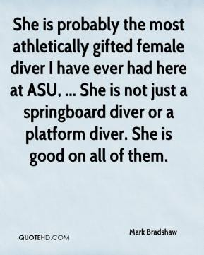 Mark Bradshaw  - She is probably the most athletically gifted female diver I have ever had here at ASU, ... She is not just a springboard diver or a platform diver. She is good on all of them.