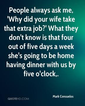 Mark Consuelos  - People always ask me, 'Why did your wife take that extra job?' What they don't know is that four out of five days a week she's going to be home having dinner with us by five o'clock.