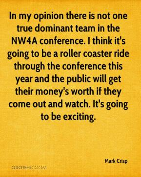 Mark Crisp  - In my opinion there is not one true dominant team in the NW4A conference. I think it's going to be a roller coaster ride through the conference this year and the public will get their money's worth if they come out and watch. It's going to be exciting.