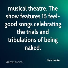 Mark Hooker  - musical theatre. The show features 15 feel-good songs celebrating the trials and tribulations of being naked.