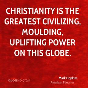Mark Hopkins - Christianity is the greatest civilizing, moulding, uplifting power on this globe.