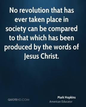 No revolution that has ever taken place in society can be compared to that which has been produced by the words of Jesus Christ.