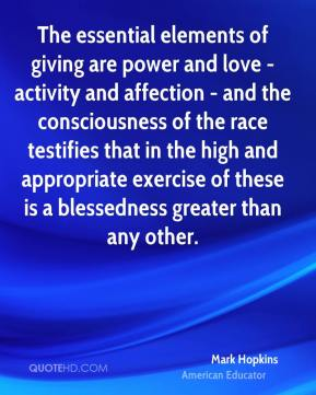 Mark Hopkins - The essential elements of giving are power and love - activity and affection - and the consciousness of the race testifies that in the high and appropriate exercise of these is a blessedness greater than any other.