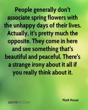 Mark House  - People generally don't associate spring flowers with the unhappy days of their lives. Actually, it's pretty much the opposite. They come in here and see something that's beautiful and peaceful. There's a strange irony about it all if you really think about it.