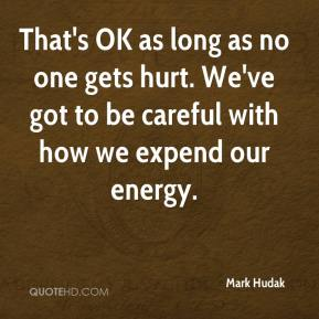 Mark Hudak  - That's OK as long as no one gets hurt. We've got to be careful with how we expend our energy.