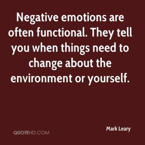 Mark Leary  - Negative emotions are often functional. They tell you when things need to change about the environment or yourself.