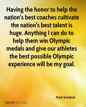 Mark Schubert  - Having the honor to help the nation's best coaches cultivate the nation's best talent is huge. Anything I can do to help them win Olympic medals and give our athletes the best possible Olympic experience will be my goal.