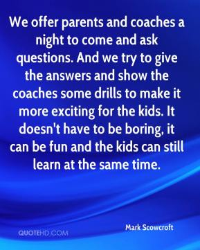 Mark Scowcroft  - We offer parents and coaches a night to come and ask questions. And we try to give the answers and show the coaches some drills to make it more exciting for the kids. It doesn't have to be boring, it can be fun and the kids can still learn at the same time.