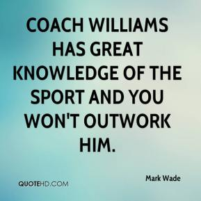Mark Wade  - Coach Williams has great knowledge of the sport and you won't outwork him.