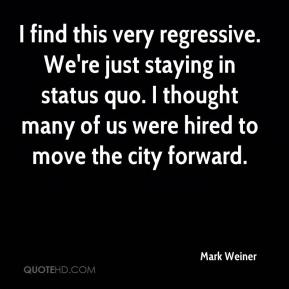 Mark Weiner  - I find this very regressive. We're just staying in status quo. I thought many of us were hired to move the city forward.