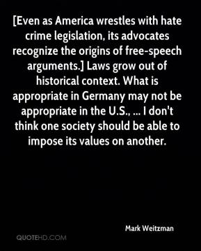 Mark Weitzman  - [Even as America wrestles with hate crime legislation, its advocates recognize the origins of free-speech arguments.] Laws grow out of historical context. What is appropriate in Germany may not be appropriate in the U.S., ... I don't think one society should be able to impose its values on another.