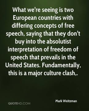 Mark Weitzman  - What we're seeing is two European countries with differing concepts of free speech, saying that they don't buy into the absolutist interpretation of freedom of speech that prevails in the United States. Fundamentally, this is a major culture clash.