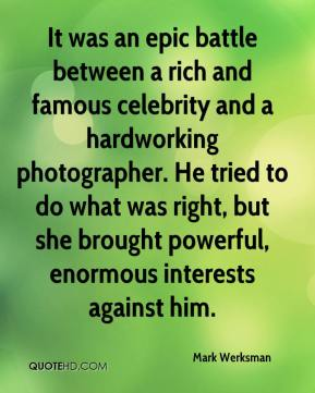 Mark Werksman  - It was an epic battle between a rich and famous celebrity and a hardworking photographer. He tried to do what was right, but she brought powerful, enormous interests against him.