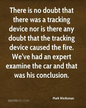 Mark Werksman  - There is no doubt that there was a tracking device nor is there any doubt that the tracking device caused the fire. We've had an expert examine the car and that was his conclusion.