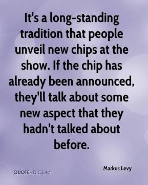 Markus Levy  - It's a long-standing tradition that people unveil new chips at the show. If the chip has already been announced, they'll talk about some new aspect that they hadn't talked about before.