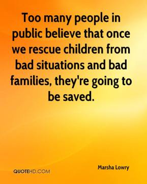 Marsha Lowry  - Too many people in public believe that once we rescue children from bad situations and bad families, they're going to be saved.