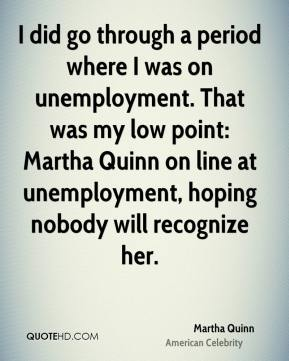 Martha Quinn - I did go through a period where I was on unemployment. That was my low point: Martha Quinn on line at unemployment, hoping nobody will recognize her.