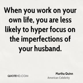 Martha Quinn - When you work on your own life, you are less likely to hyper focus on the imperfections of your husband.
