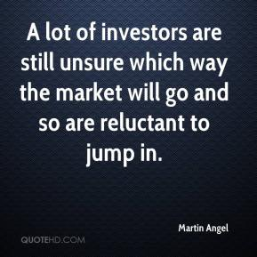Martin Angel  - A lot of investors are still unsure which way the market will go and so are reluctant to jump in.
