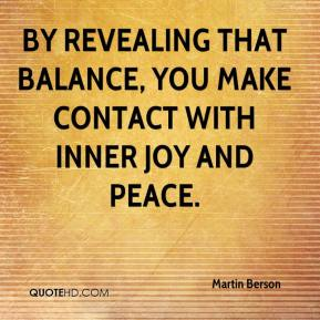 Martin Berson  - By revealing that balance, you make contact with inner joy and peace.