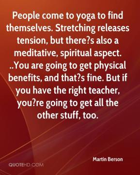 Martin Berson  - People come to yoga to find themselves. Stretching releases tension, but there?s also a meditative, spiritual aspect. ..You are going to get physical benefits, and that?s fine. But if you have the right teacher, you?re going to get all the other stuff, too.