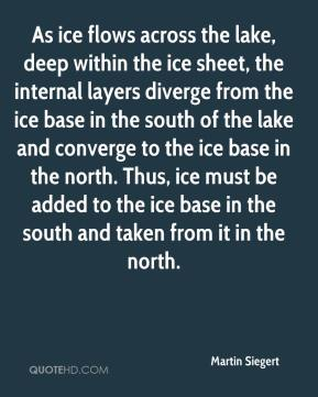 Martin Siegert  - As ice flows across the lake, deep within the ice sheet, the internal layers diverge from the ice base in the south of the lake and converge to the ice base in the north. Thus, ice must be added to the ice base in the south and taken from it in the north.