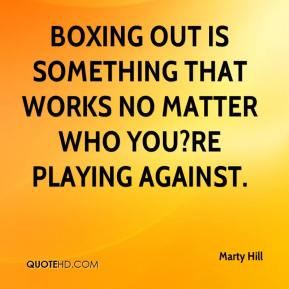 Marty Hill  - Boxing out is something that works no matter who you?re playing against.