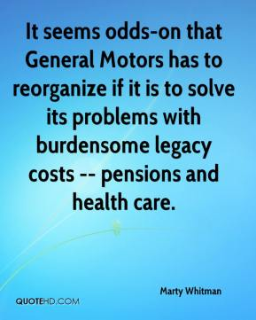 Marty Whitman  - It seems odds-on that General Motors has to reorganize if it is to solve its problems with burdensome legacy costs -- pensions and health care.