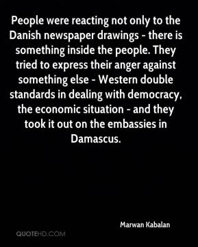 People were reacting not only to the Danish newspaper drawings - there is something inside the people. They tried to express their anger against something else - Western double standards in dealing with democracy, the economic situation - and they took it out on the embassies in Damascus.