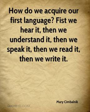 Mary Cimbalnik  - How do we acquire our first language? Fist we hear it, then we understand it, then we speak it, then we read it, then we write it.