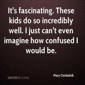Mary Cimbalnik  - It's fascinating. These kids do so incredibly well. I just can't even imagine how confused I would be.