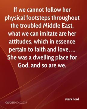 Mary Ford  - If we cannot follow her physical footsteps throughout the troubled Middle East, what we can imitate are her attitudes, which in essence pertain to faith and love, ... She was a dwelling place for God, and so are we.