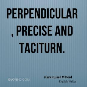 Mary Russell Mitford  - Perpendicular, precise and taciturn.