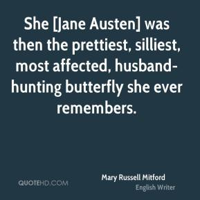 Mary Russell Mitford  - She [Jane Austen] was then the prettiest, silliest, most affected, husband-hunting butterfly she ever remembers.