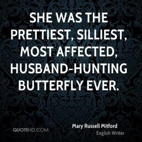 Mary Russell Mitford  - She was the prettiest, silliest, most affected, husband-hunting butterfly ever.