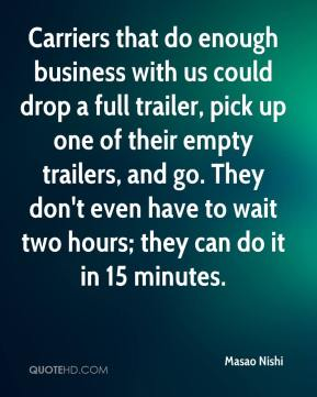 Masao Nishi  - Carriers that do enough business with us could drop a full trailer, pick up one of their empty trailers, and go. They don't even have to wait two hours; they can do it in 15 minutes.