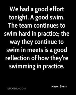 Mason Storm  - We had a good effort tonight. A good swim. The team continues to swim hard in practice; the way they continue to swim in meets is a good reflection of how they're swimming in practice.