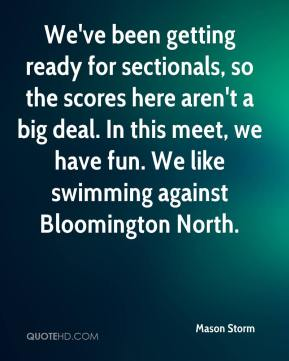Mason Storm  - We've been getting ready for sectionals, so the scores here aren't a big deal. In this meet, we have fun. We like swimming against Bloomington North.