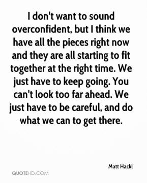 I don't want to sound overconfident, but I think we have all the pieces right now and they are all starting to fit together at the right time. We just have to keep going. You can't look too far ahead. We just have to be careful, and do what we can to get there.