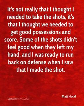 It's not really that I thought I needed to take the shots, it's that I thought we needed to get good possessions and score. Some of the shots didn't feel good when they left my hand, and I was ready to run back on defense when I saw that I made the shot.