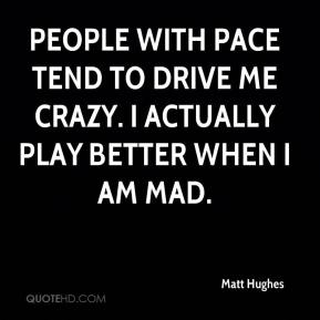 Matt Hughes  - People with pace tend to drive me crazy. I actually play better when I am mad.