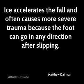 Matthew Dairman  - Ice accelerates the fall and often causes more severe trauma because the foot can go in any direction after slipping.