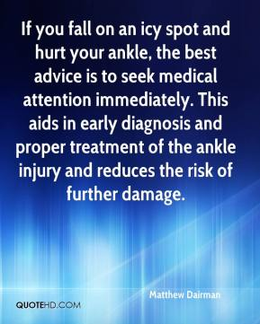 Matthew Dairman  - If you fall on an icy spot and hurt your ankle, the best advice is to seek medical attention immediately. This aids in early diagnosis and proper treatment of the ankle injury and reduces the risk of further damage.