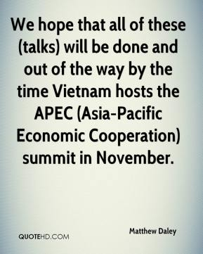 Matthew Daley  - We hope that all of these (talks) will be done and out of the way by the time Vietnam hosts the APEC (Asia-Pacific Economic Cooperation) summit in November.