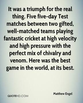 Matthew Engel  - It was a triumph for the real thing. Five five-day Test matches between two gifted, well-matched teams playing fantastic cricket at high velocity and high pressure with the perfect mix of chivalry and venom. Here was the best game in the world, at its best.