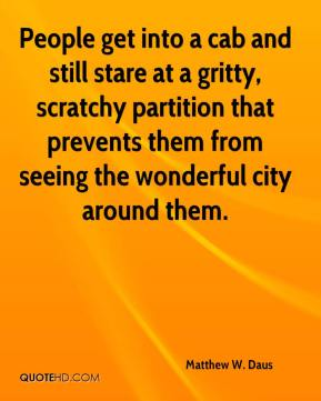 Matthew W. Daus  - People get into a cab and still stare at a gritty, scratchy partition that prevents them from seeing the wonderful city around them.