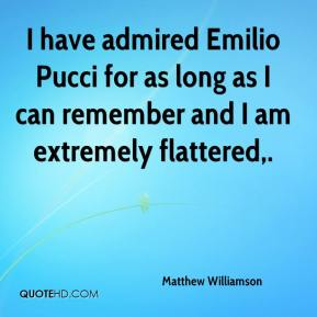 Matthew Williamson  - I have admired Emilio Pucci for as long as I can remember and I am extremely flattered.
