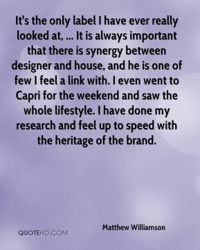 Matthew Williamson  - It's the only label I have ever really looked at, ... It is always important that there is synergy between designer and house, and he is one of few I feel a link with. I even went to Capri for the weekend and saw the whole lifestyle. I have done my research and feel up to speed with the heritage of the brand.